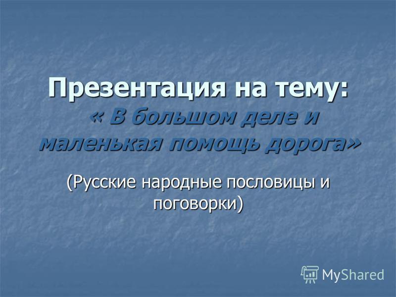 Презентация на тему: « В большом деле и маленькая помощь дорога» (Русские народные пословицы и поговорки)