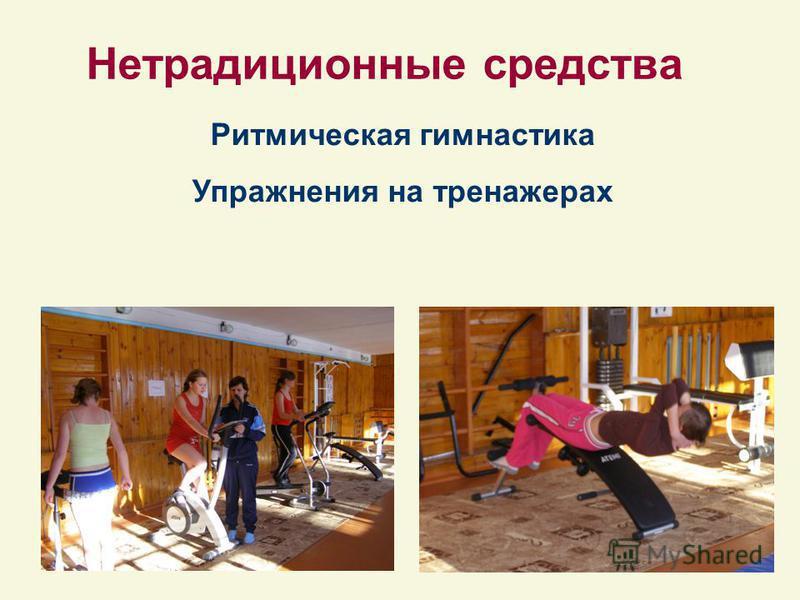 Нетрадиционные средства Ритмическая гимнастика Упражнения на тренажерах