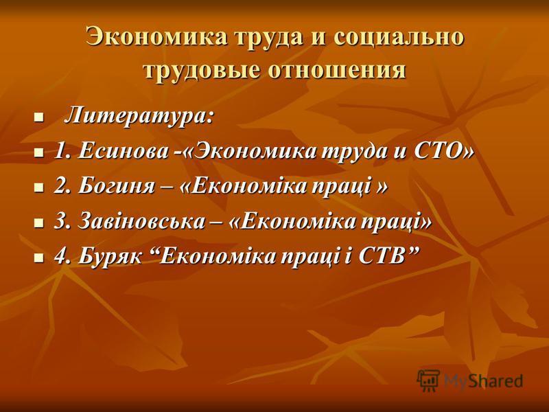 Экономика труда и социально трудовые отношения Литература: Литература: 1. Есинова -«Экономика труда и СТО» 1. Есинова -«Экономика труда и СТО» 2. Богиня – «Економіка праці » 2. Богиня – «Економіка праці » 3. Завіновська – «Економіка праці» 3. Завінов