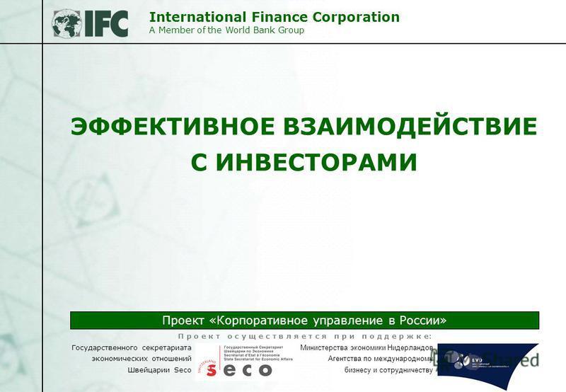 International Finance Corporation A Member of the World Bank Group Проект «Корпоративное управление в России» Государственного секретариата экономических отношений Швейцарии Seco Министерства экономики Нидерландов Агентства по международному бизнесу