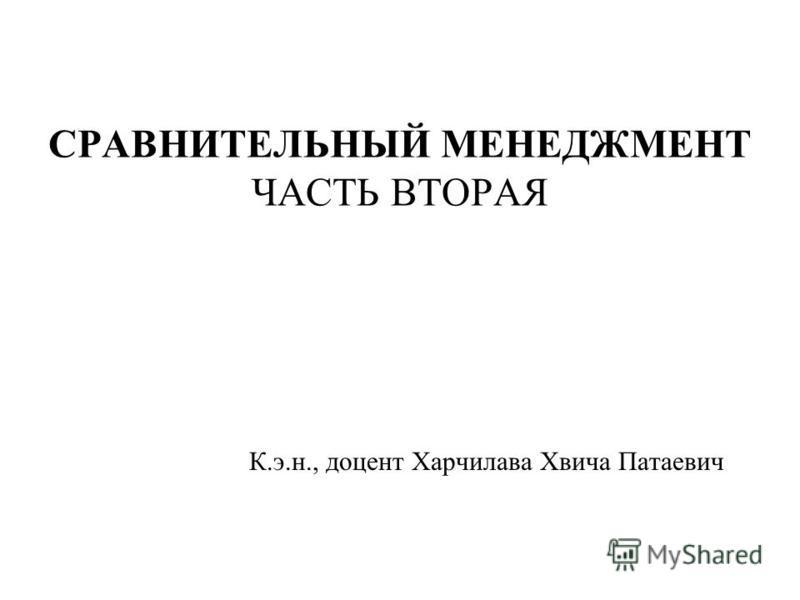 СРАВНИТЕЛЬНЫЙ МЕНЕДЖМЕНТ ЧАСТЬ ВТОРАЯ К.э.н., доцент Харчилава Хвича Патаевич