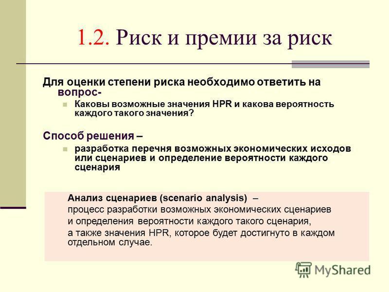1.2. Риск и премии за риск Для оценки степени риска необходимо ответить на вопрос- Каковы возможные значения HPR и какова вероятность каждого такого значения? Способ решения – разработка перечня возможных экономических исходов или сценариев и определ