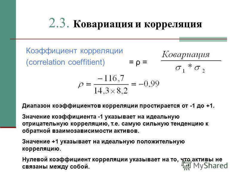 2.3. Ковариация и корреляция Коэффициент корреляции (correlation coeffitient) = ρ = Диапазон коэффициентов корреляции простирается от -1 до +1. Значение коэффициента -1 указывает на идеальную отрицательную корреляцию, т.е. самую сильную тенденцию к о