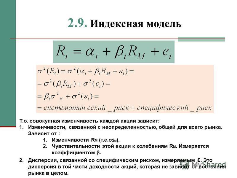 2.9. Индексная модель Т.о. совокупная изменчивость каждой акции зависит: 1.Изменчивости, связанной с неопределенностью, общей для всего рынка. Зависит от : 1. Изменчивости R M (т.е.σ 2 М ), 2. Чувствительности этой акции к колебаниям R M. Измеряется
