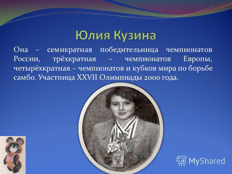 Она – семикратная победительница чемпионатов России, трёхкратная – чемпионатов Европы, четырёхкратная – чемпионатов и кубков мира по борьбе самбо. Участница XXVII Олимпиады 2000 года.