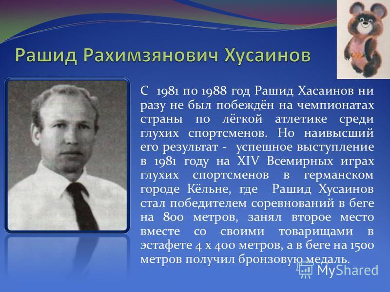 С 1981 по 1988 год Рашид Хасаинов ни разу не был побеждён на чемпионатах страны по лёгкой атлетике среди глухих спортсменов. Но наивысший его результат - успешное выступление в 1981 году на XIV Всемирных играх глухих спортсменов в германском городе К