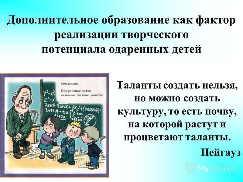 Дополнительное образование как фактор реализации творческого потенциала одаренных детей Таланты создать нельзя, но можно создать культуру, то есть почву, на которой растут и процветают таланты. Нейгауз