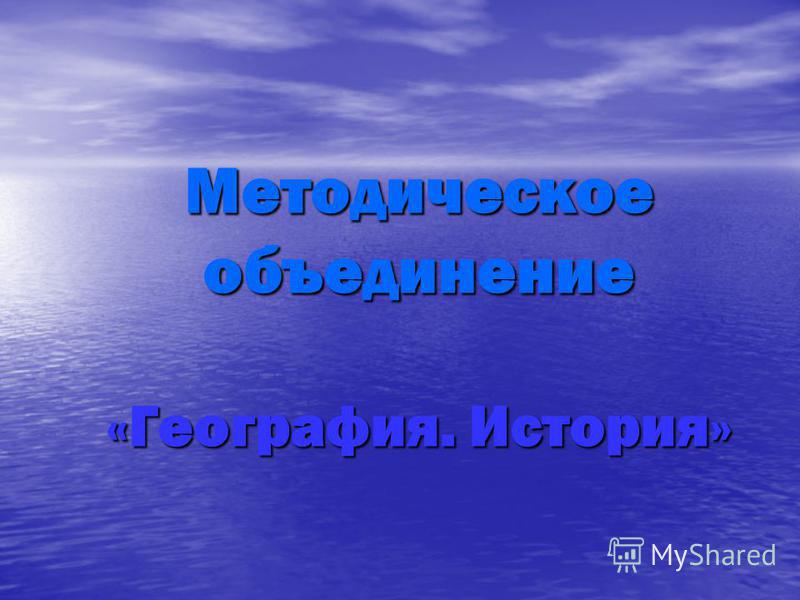 Методическое объединение «География. История»
