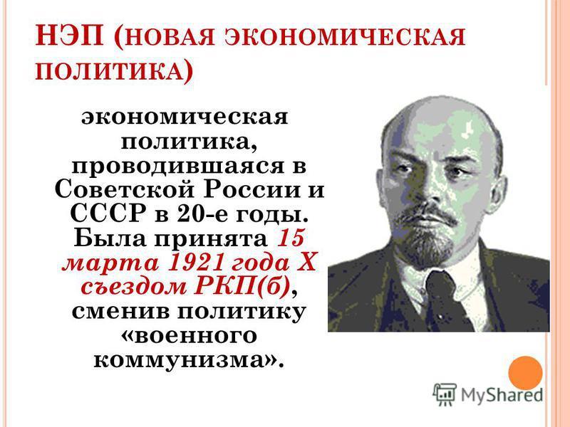 НЭП ( НОВАЯ ЭКОНОМИЧЕСКАЯ ПОЛИТИКА ) экономическая политика, проводившаяся в Советской России и СССР в 20-е годы. Была принята 15 марта 1921 года X съездом РКП(б), сменив политику «военного коммунизма».