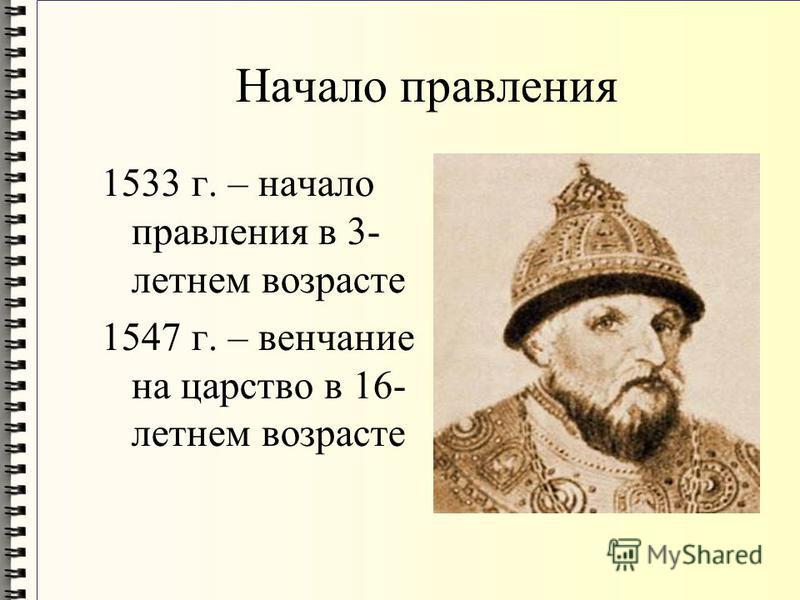 Начало правления 1533 г. – начало правления в 3- летнем возрасте 1547 г. – венчание на царство в 16- летнем возрасте