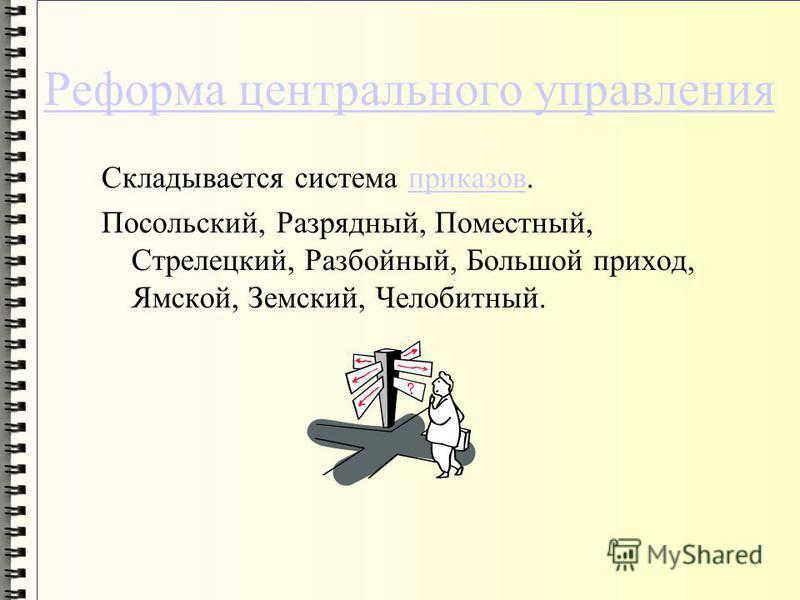 Реформа центрального управления Складывается система приказов.приказов Посольский, Разрядный, Поместный, Стрелецкий, Разбойный, Большой приход, Ямской, Земский, Челобитный.