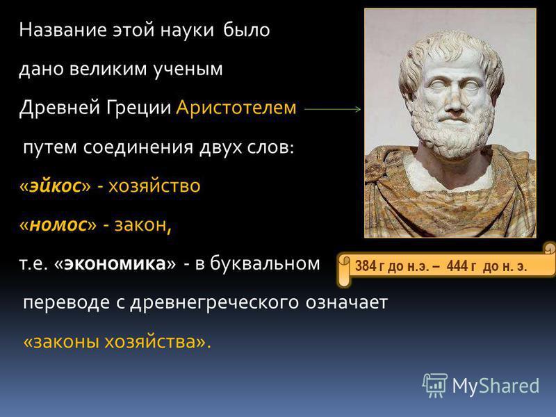 Название этой науки было дано великим ученым Древней Греции Аристотелем путем соединения двух слов: «эйкос» - хозяйство «номос» - закон, т.е. «экономика» - в буквальном переводе с древнегреческого означает «законы хозяйства».
