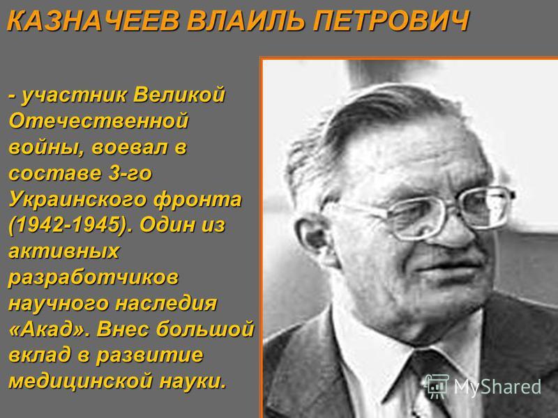 - участник Великой Отечественной войны, воевал в составе 3-го Украинского фронта (1942-1945). Один из активных разработчиков научного наследия «Акад». Внес большой вклад в развитие медицинской науки. КАЗНАЧЕЕВ ВЛАИЛЬ ПЕТРОВИЧ