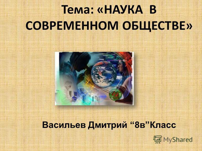 Тема: «НАУКА В СОВРЕМЕННОМ ОБЩЕСТВЕ» Васильев Дмитрий 8 в Класс