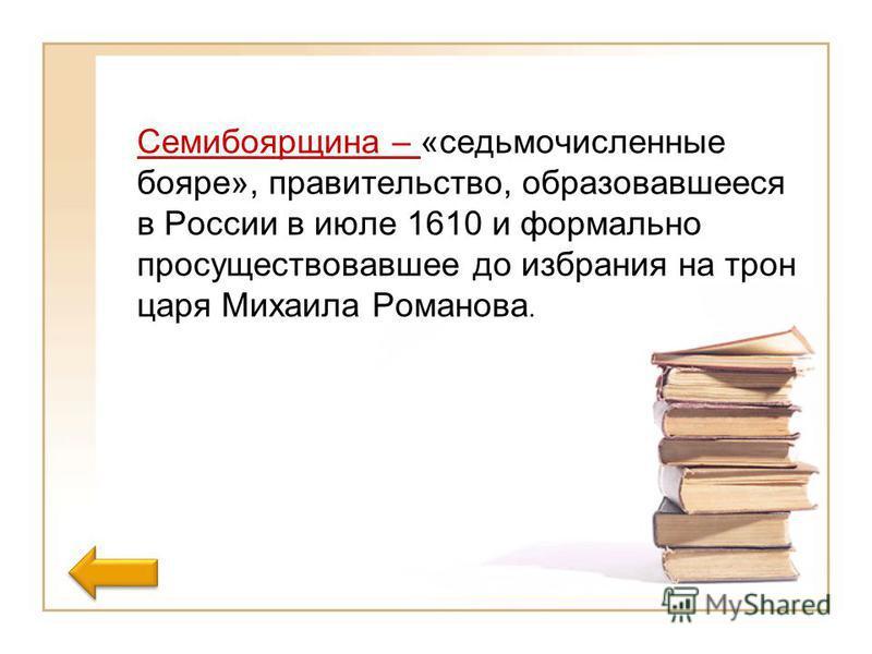 Семибоярщина – «седьмой численные бояре», правительство, образовавшееся в России в июле 1610 и формально просуществовавшее до избрания на трон царя Михаила Романова.