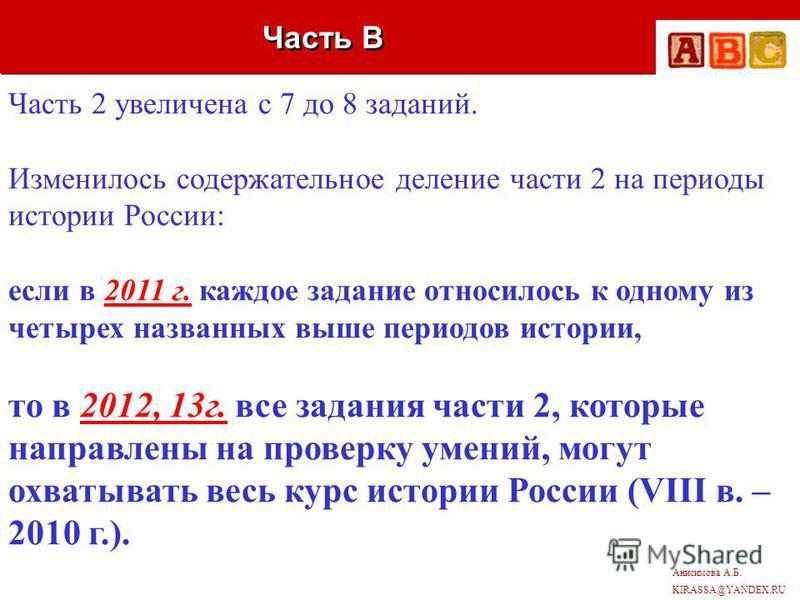 Анисимова А.Б. KIRASSA@YANDEX.RU Часть В Часть 2 увеличена с 7 до 8 заданий. Изменилось содержательное деление части 2 на периоды истории России: если в 2011 г. каждое задание относилось к одному из четырех названных выше периодов истории, то в 2012,