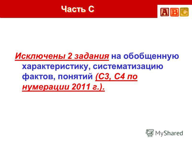 Часть С Исключены 2 задания на обобщенную характеристику, систематизацию фактов, понятий (С3, С4 по нумерации 2011 г.).