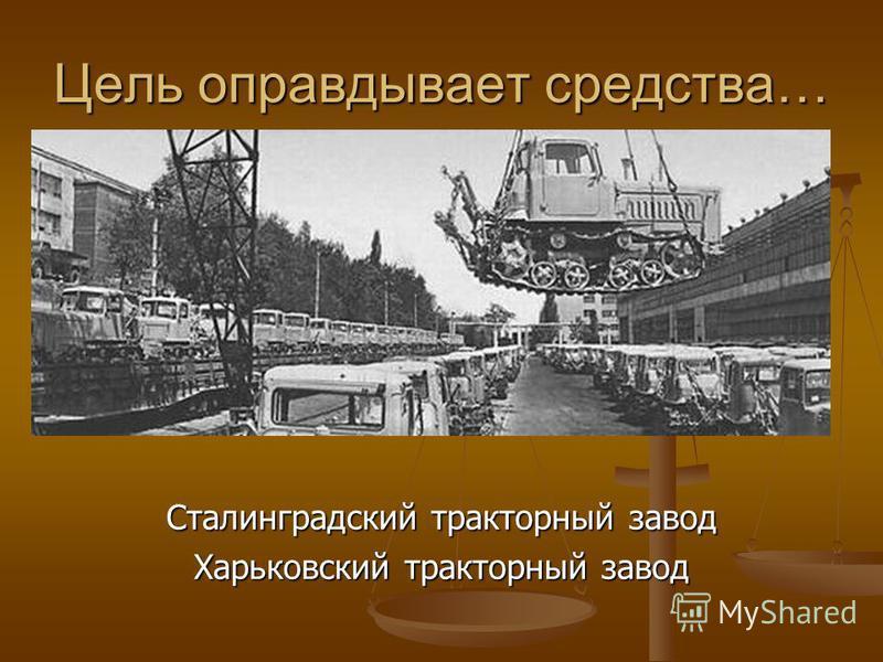 Цель оправдывает средства… Сталинградский тракторный завод Харьковский тракторный завод