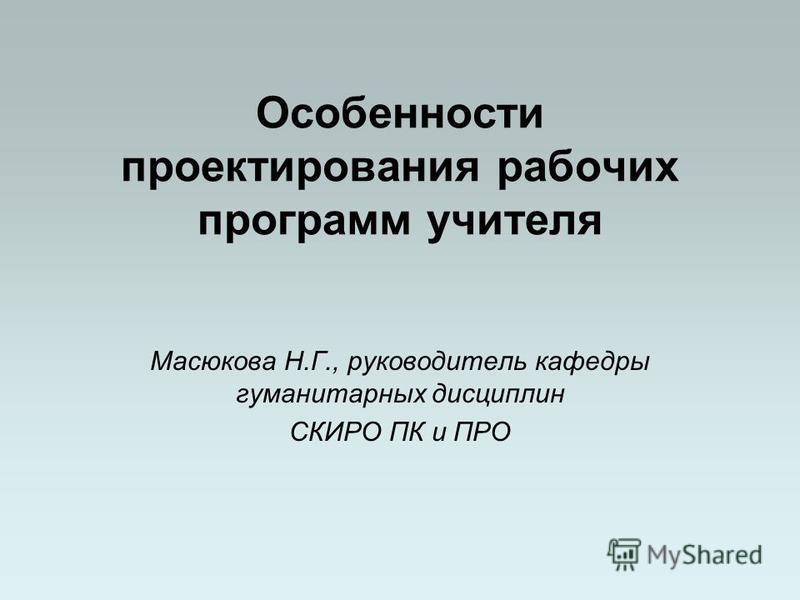 Особенности проектирования рабочих программ учителя Масюкова Н.Г., руководитель кафедры гуманитарных дисциплин СКИРО ПК и ПРО