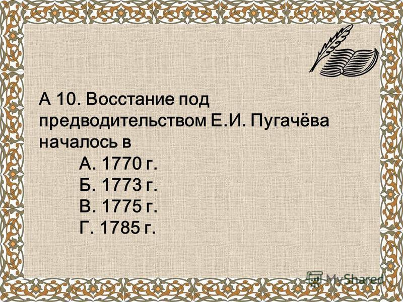 А 10. Восстание под предводительством Е.И. Пугачёва началось в А. 1770 г. Б. 1773 г. В. 1775 г. Г. 1785 г.