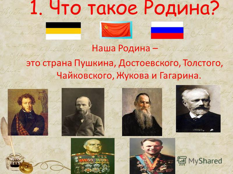 1. Что такое Родина? Наша Родина – это страна Пушкина, Достоевского, Толстого, Чайковского, Жукова и Гагарина.