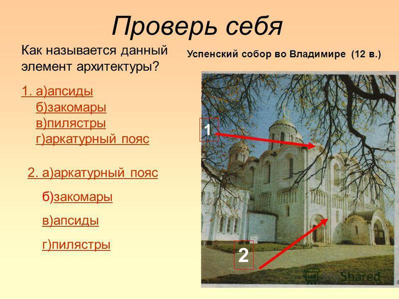 Проверь себя Как называется данный элемент архитектуры? 1 2 2. а)аркатурный пояс б)закомарызакомары в)апсиды г)пилястры 1. а)апсиды б)закомары в)пилястры г)аркатурный пояс Успенский собор во Владимире (12 в.)