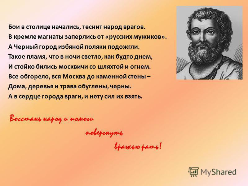 Бои в столице начались, теснит народ врагов. В кремле магнаты заперлись от «русских мужиков». А Черный город избяной поляки подожгли. Такое пламя, что в ночи светло, как будто днем, И стойко бились москвичи со шляхтой и огнем. Все обгорело, вся Москв