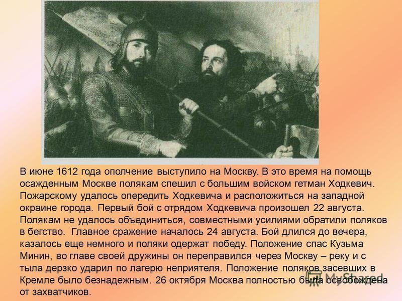 В июне 1612 года ополчение выступило на Москву. В это время на помощь осажденным Москве полякам спешил с большим войском гетман Ходкевич. Пожарскому удалось опередить Ходкевича и расположиться на западной окраине города. Первый бой с отрядом Ходкевич