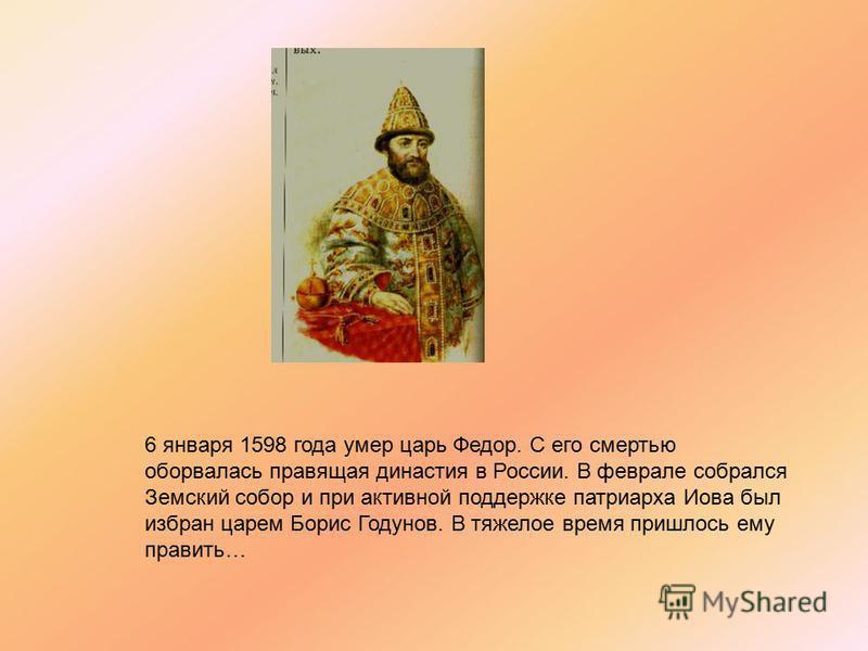 6 января 1598 года умер царь Федор. С его смертью оборвалась правящая династия в России. В феврале собрался Земский собор и при активной поддержке патриарха Иова был избран царем Борис Годунов. В тяжелое время пришлось ему править…