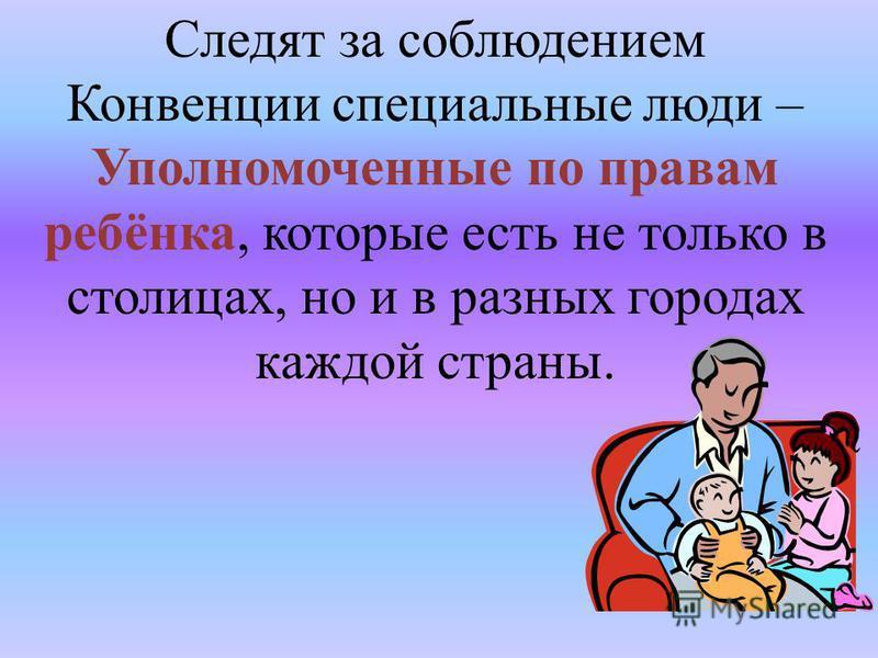 Следят за соблюдением Конвенции специальные люди – Уполномоченные по правам ребёнка, которые есть не только в столицах, но и в разных городах каждой страны.