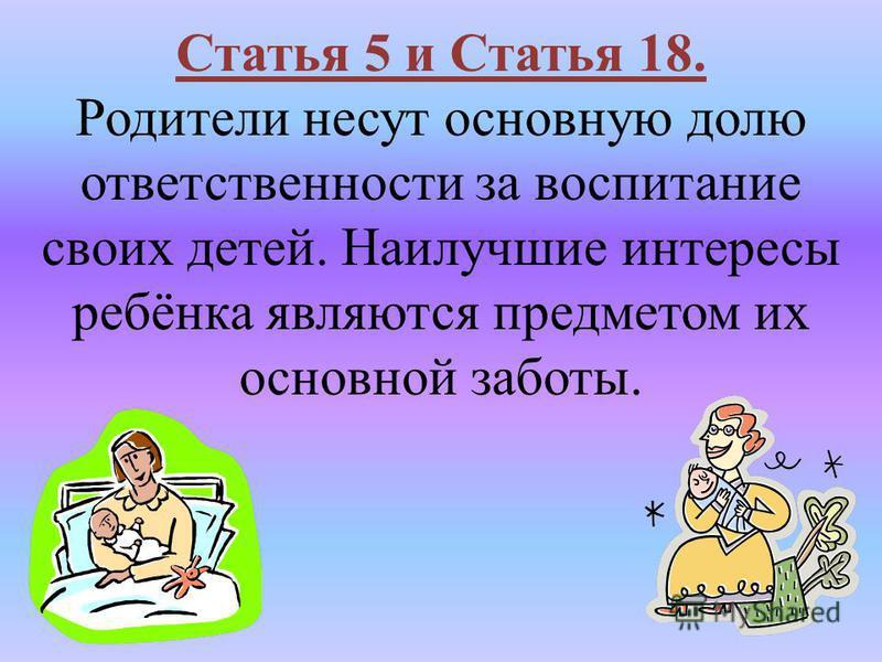 Статья 5 и Статья 18. Родители несут основную долю ответственности за воспитание своих детей. Наилучшие интересы ребёнка являются предметом их основной заботы.