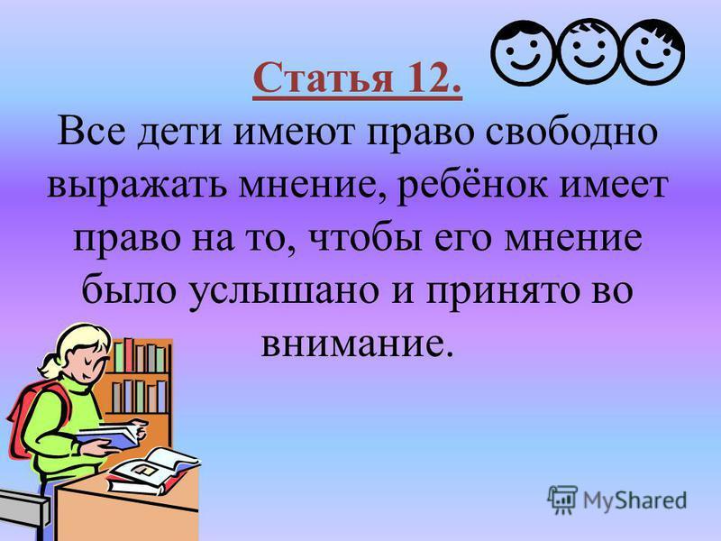 Статья 12. Все дети имеют право свободно выражать мнение, ребёнок имеет право на то, чтобы его мнение было услышано и принято во внимание.