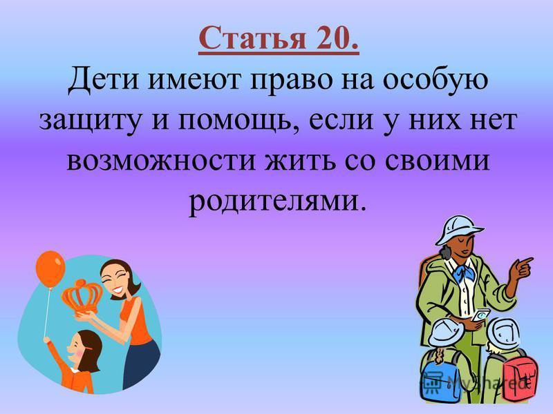 Статья 20. Дети имеют право на особую защиту и помощь, если у них нет возможности жить со своими родителями.