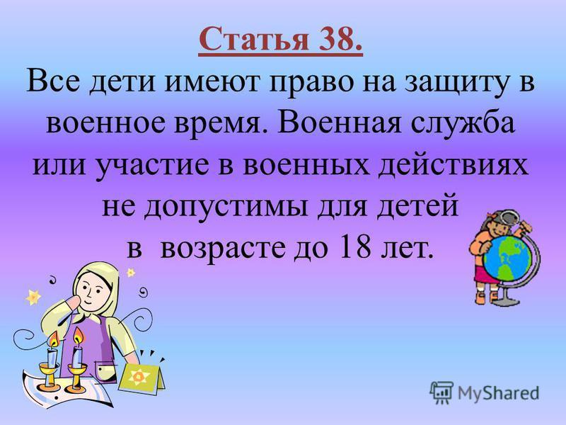 Статья 38. Все дети имеют право на защиту в военное время. Военная служба или участие в военных действиях не допустимы для детей в возрасте до 18 лет.