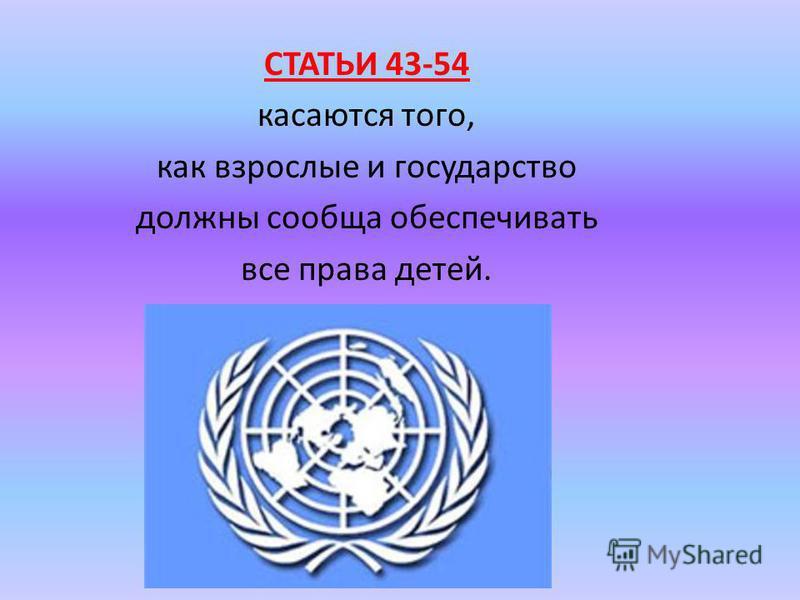 СТАТЬИ 43-54 касаются того, как взрослые и государство должны сообща обеспечивать все права детей.
