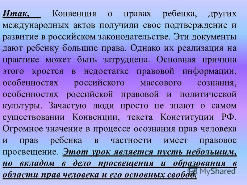 Итак, Конвенция о правах ребенка, других международных актов получили свое подтверждение и развитие в российском законодательстве. Эти документы дают ребенку большие права. Однако их реализация на практике может быть затруднена. Основная причина этог