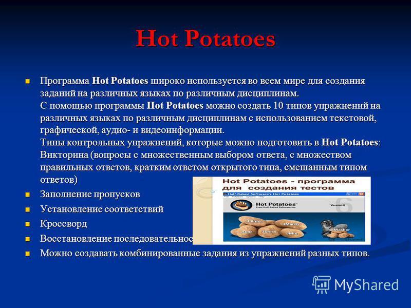 Hot Potatoes Программа Hot Potatoes широко используется во всем мире для создания заданий на различных языках по различным дисциплинам. С помощью программы Hot Potatoes можно создать 10 типов упражнений на различных языках по различным дисциплинам с