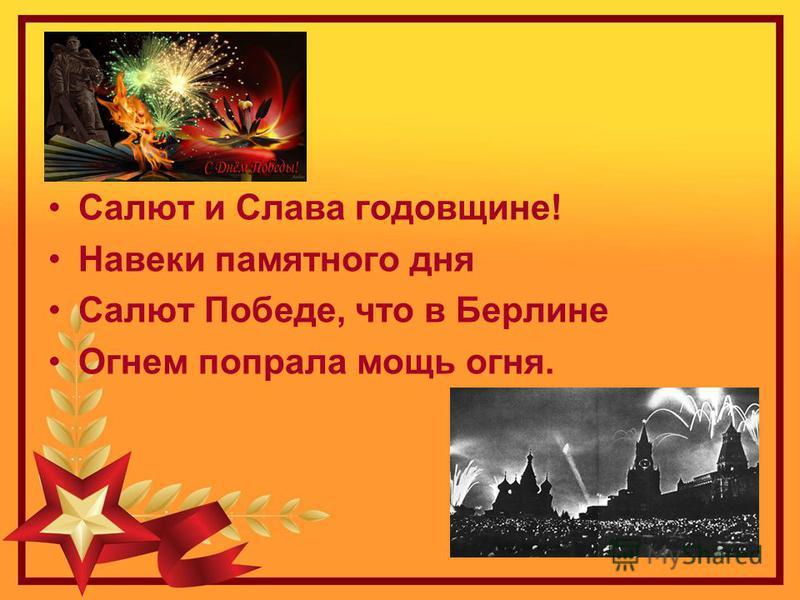 Салют и Слава годовщине! Навеки памятного дня Салют Победе, что в Берлине Огнем попрала мощь огня.