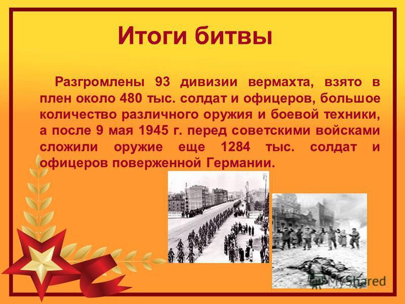 Итоги битвы Разгромлены 93 дивизии вермахта, взято в плен около 480 тыс. солдат и офицеров, большое количество различного оружия и боевой техники, а после 9 мая 1945 г. перед советскими войсками сложили оружие еще 1284 тыс. солдат и офицеров повержен