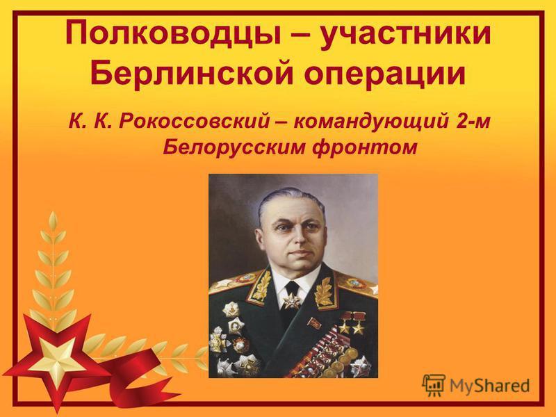 Полководцы – участники Берлинской операции К. К. Рокоссовский – командующий 2-м Белорусским фронтом