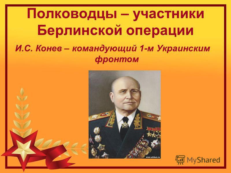 Полководцы – участники Берлинской операции И.С. Конев – командующий 1-м Украинским фронтом