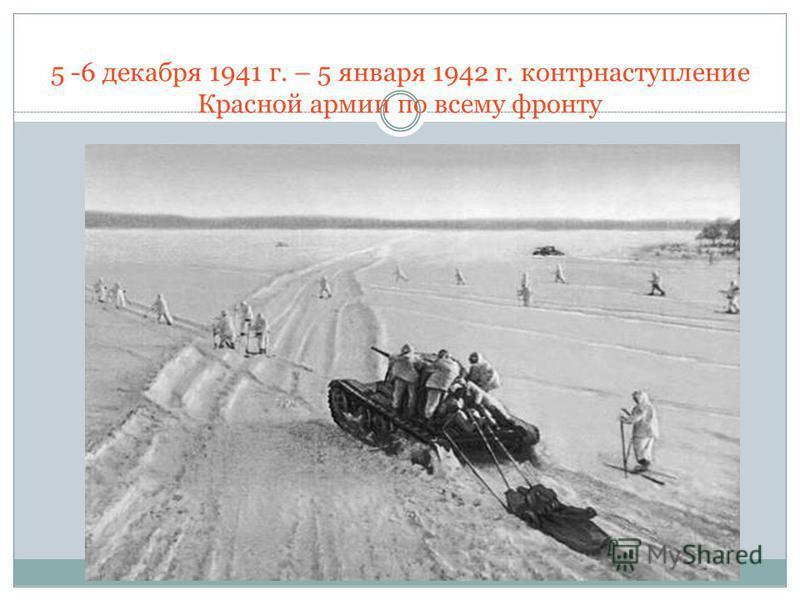 5 -6 декабря 1941 г. – 5 января 1942 г. контрнаступление Красной армии по всему фронту