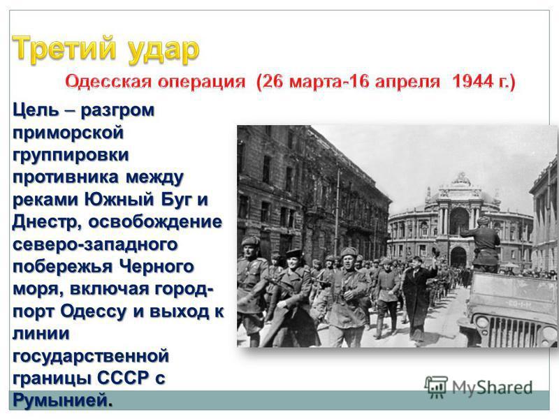 Цель – разгром приморской группировки противника между реками Южный Буг и Днестр, освобождение северо-западного побережья Черного моря, включая город- порт Одессу и выход к линии государственной границы СССР с Румынией.