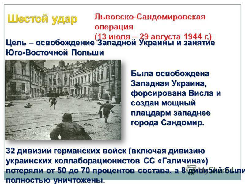 Цель – освобождение Западной Украины и занятие Юго-Восточной Польши Была освобождена Западная Украина, форсирована Висла и создан мощный плацдарм западнее города Сандомир. 32 дивизии германских войск (включая дивизию украинских коллаборационистов СС