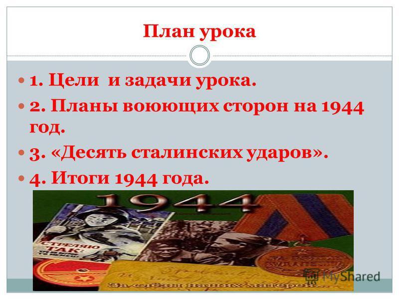 План урока 1. Цели и задачи урока. 2. Планы воюющих сторон на 1944 год. 3. «Десять сталинских ударов». 4. Итоги 1944 года.