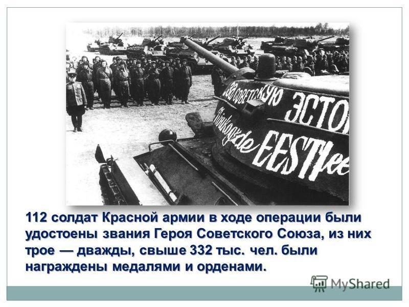 112 солдат Красной армии в ходе операции были удостоены звания Героя Советского Союза, из них трое дважды, свыше 332 тыс. чел. были награждены медалями и орденами.