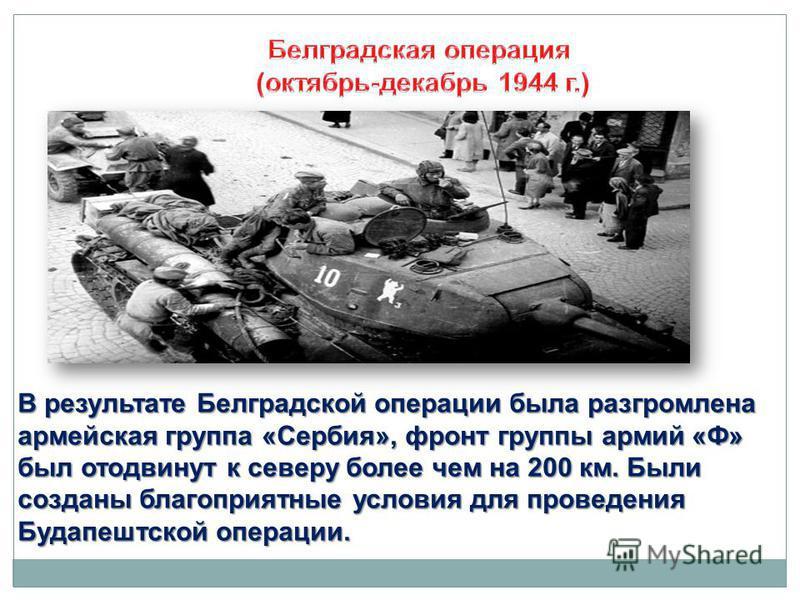 В результате Белградской операции была разгромлена армейская группа «Сербия», фронт группы армий «Ф» был отодвинут к северу более чем на 200 км. Были созданы благоприятные условия для проведения Будапештской операции.