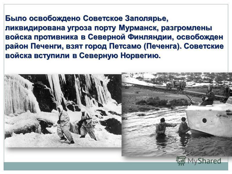 Было освобождено Советское Заполярье, ликвидирована угроза порту Мурманск, разгромлены войска противника в Северной Финляндии, освобожден район Печенги, взят город Петсамо (Печенга). Советские войска вступили в Северную Норвегию.