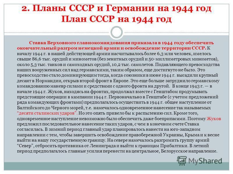 2. Планы СССР и Германии на 1944 год План СССР на 1944 год Ставка Верховного главнокомандования приказала в 1944 году обеспечить окончательный разгром немецкой армии и освобождение территории СССР. К началу 1944 г. в нашей действующей армии насчитыва