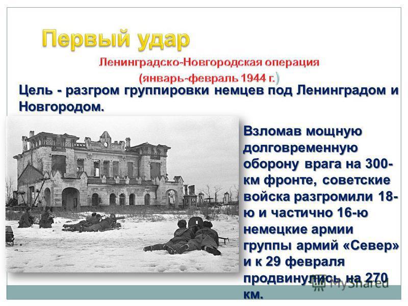 Цель - разгром группировки немцев под Ленинградом и Новгородом. Взломав мощную долговременную оборону врага на 300- км фронте, советские войска разгромили 18- ю и частично 16-ю немецкие армии группы армий «Север» и к 29 февраля продвинулись на 270 км